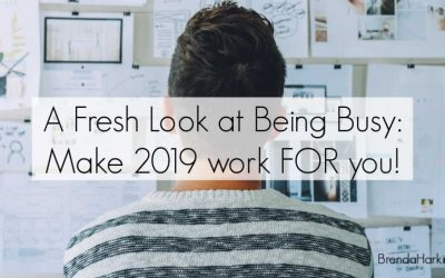 A Fresh Look at Being Busy: Make 2019 work FOR you!